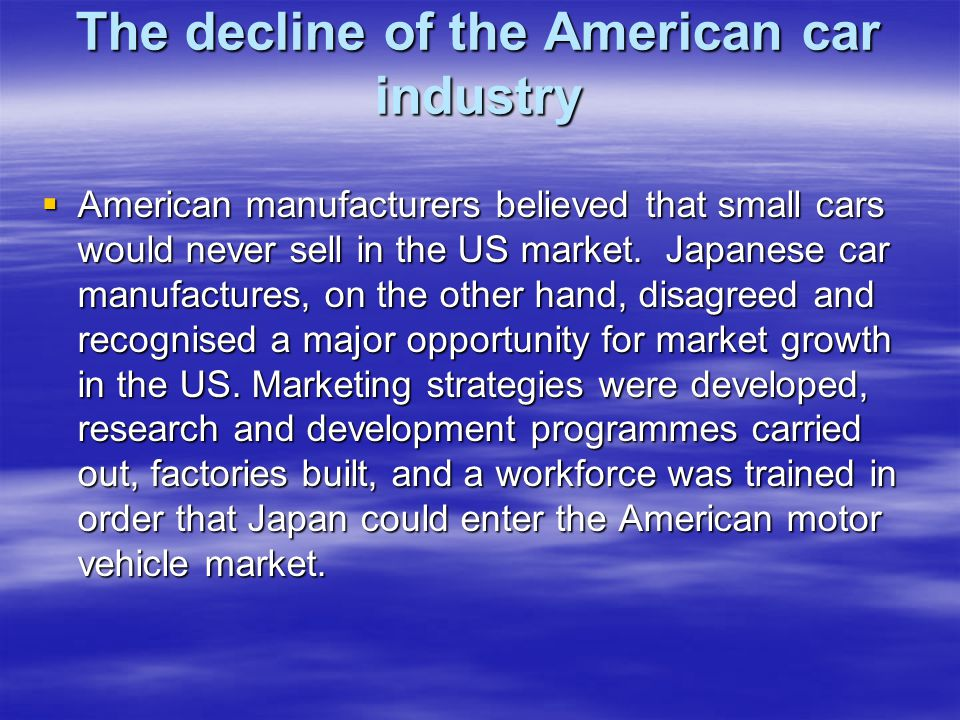 The decline of the American car industry  American manufacturers believed that small cars would never sell in the US market.