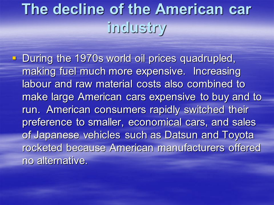 The decline of the American car industry  During the 1970s world oil prices quadrupled, making fuel much more expensive.