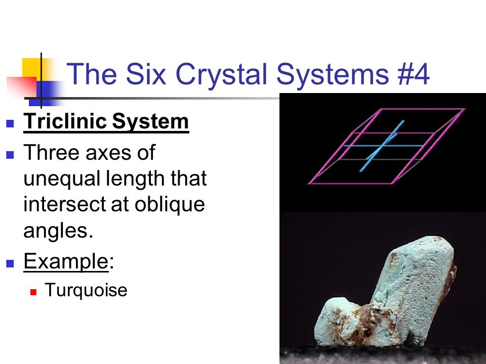 The Six Crystal Systems #4 Triclinic System Three axes of unequal length that intersect at oblique angles. Example: Turquoise