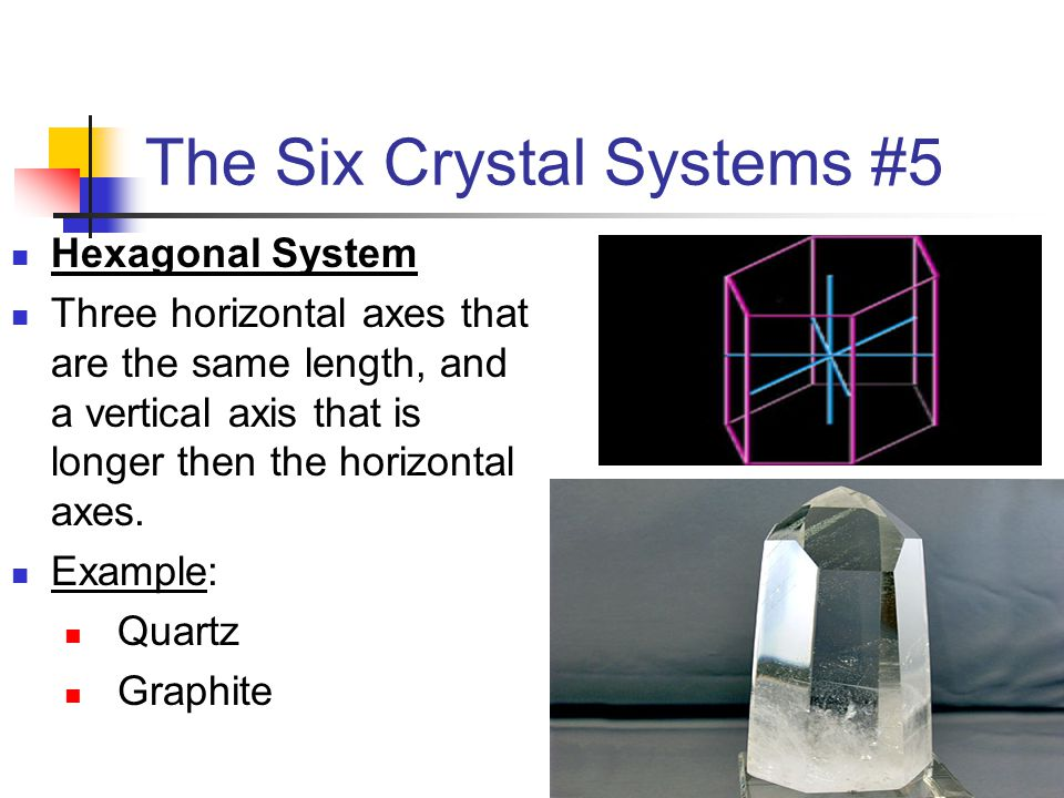 The Six Crystal Systems #5 Hexagonal System Three horizontal axes that are the same length, and a vertical axis that is longer then the horizontal axe