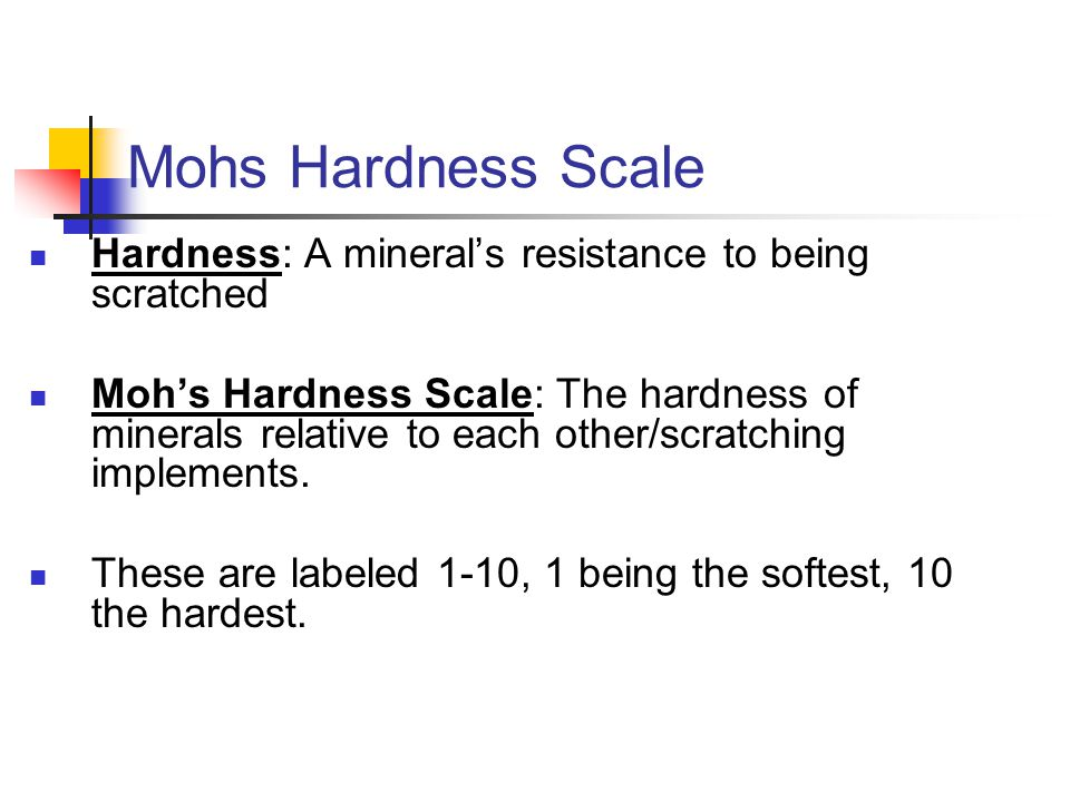 Mohs Hardness Scale Hardness: A mineral's resistance to being scratched Moh's Hardness Scale: The hardness of minerals relative to each other/scratchi