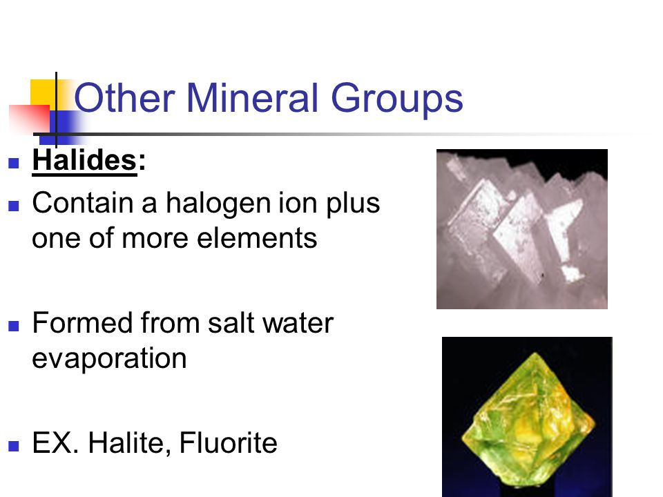 Halides: Contain a halogen ion plus one of more elements Formed from salt water evaporation EX. Halite, Fluorite Other Mineral Groups