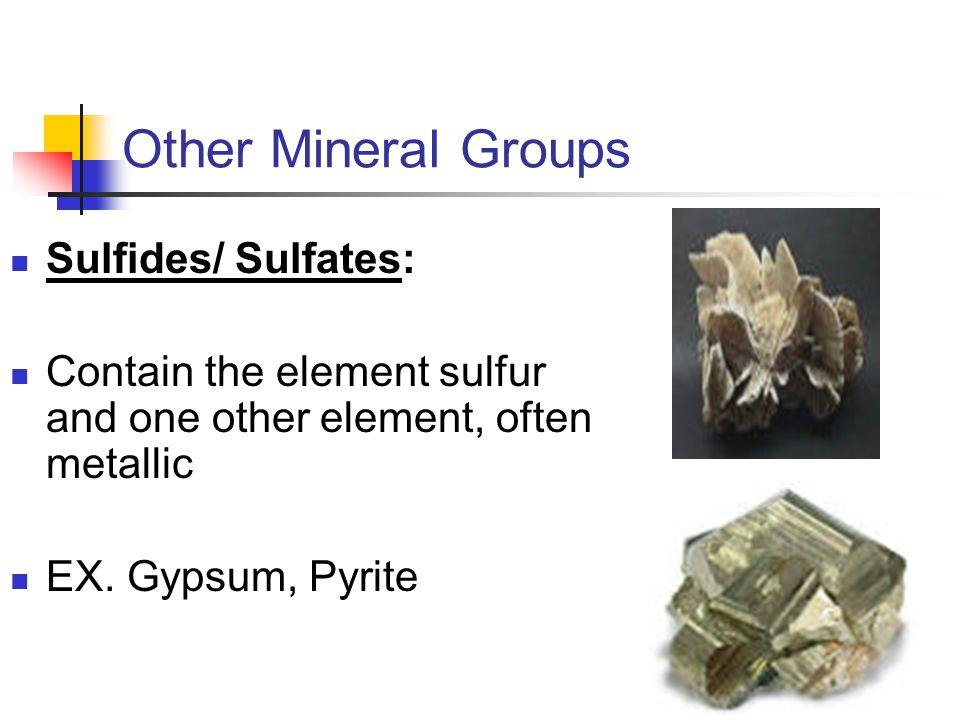 Sulfides/ Sulfates: Contain the element sulfur and one other element, often metallic EX. Gypsum, Pyrite