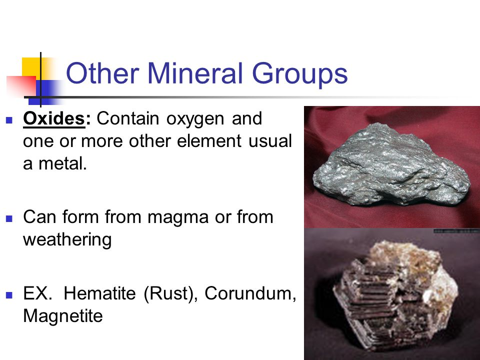 Other Mineral Groups Oxides: Contain oxygen and one or more other element usual a metal.