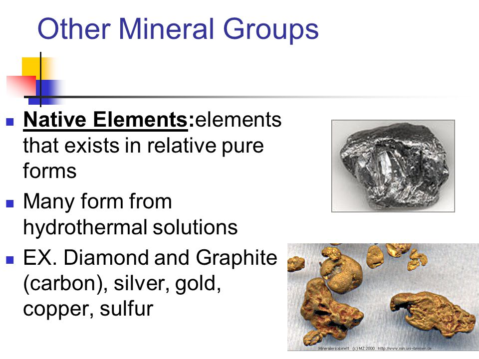 Other Mineral Groups Native Elements:elements that exists in relative pure forms Many form from hydrothermal solutions EX.