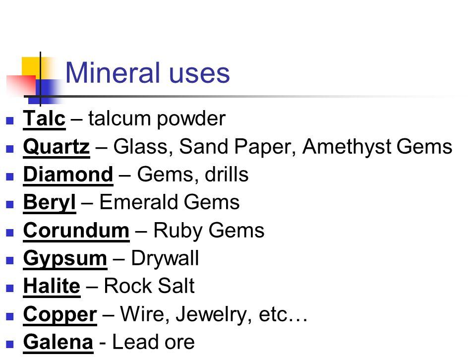 Mineral uses Talc – talcum powder Quartz – Glass, Sand Paper, Amethyst Gems Diamond – Gems, drills Beryl – Emerald Gems Corundum – Ruby Gems Gypsum –