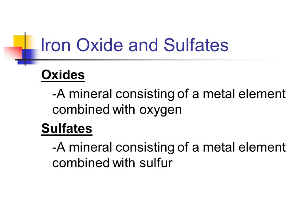 Iron Oxide and Sulfates Oxides -A mineral consisting of a metal element combined with oxygen Sulfates -A mineral consisting of a metal element combine