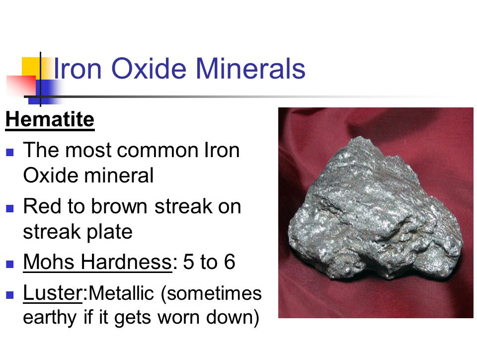 Iron Oxide Minerals Hematite The most common Iron Oxide mineral Red to brown streak on streak plate Mohs Hardness: 5 to 6 Luster: Metallic (sometimes