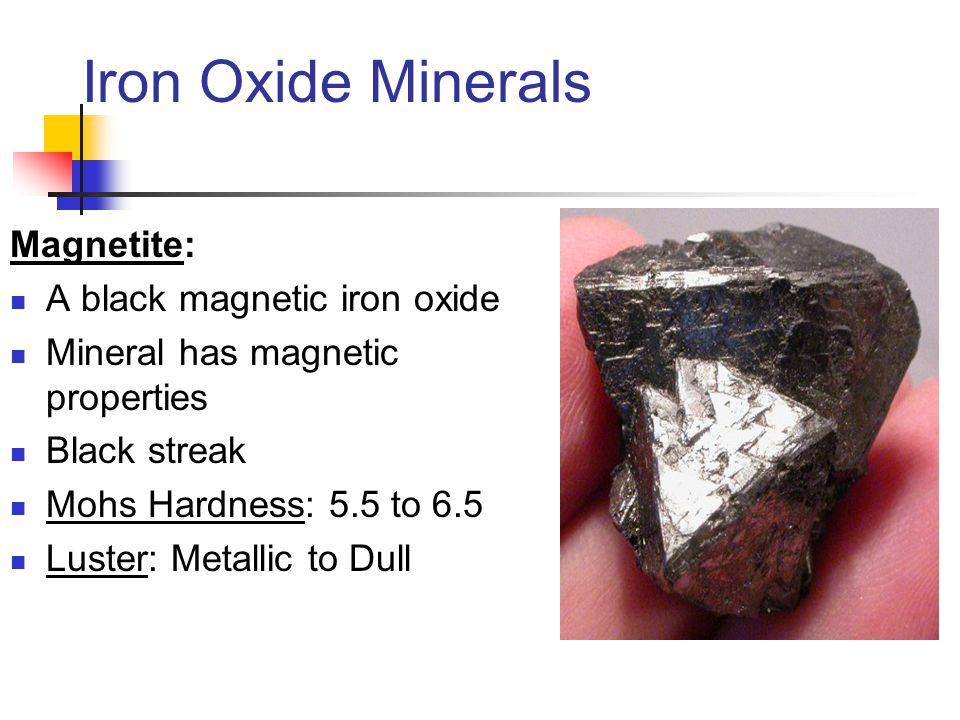 Iron Oxide Minerals Magnetite: A black magnetic iron oxide Mineral has magnetic properties Black streak Mohs Hardness: 5.5 to 6.5 Luster: Metallic to
