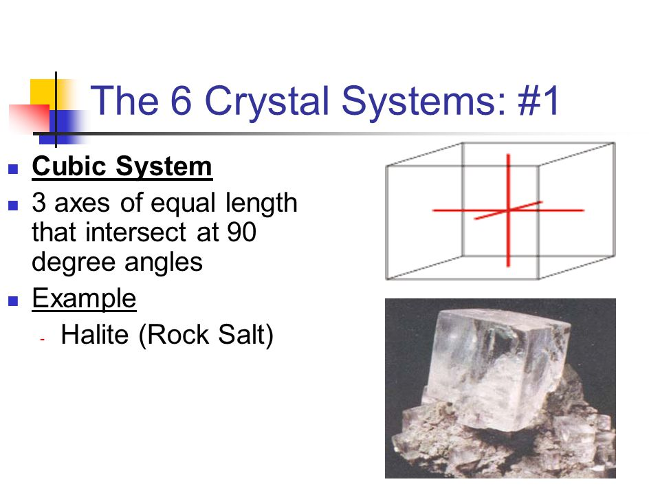 The 6 Crystal Systems: #1 Cubic System 3 axes of equal length that intersect at 90 degree angles Example - Halite (Rock Salt)