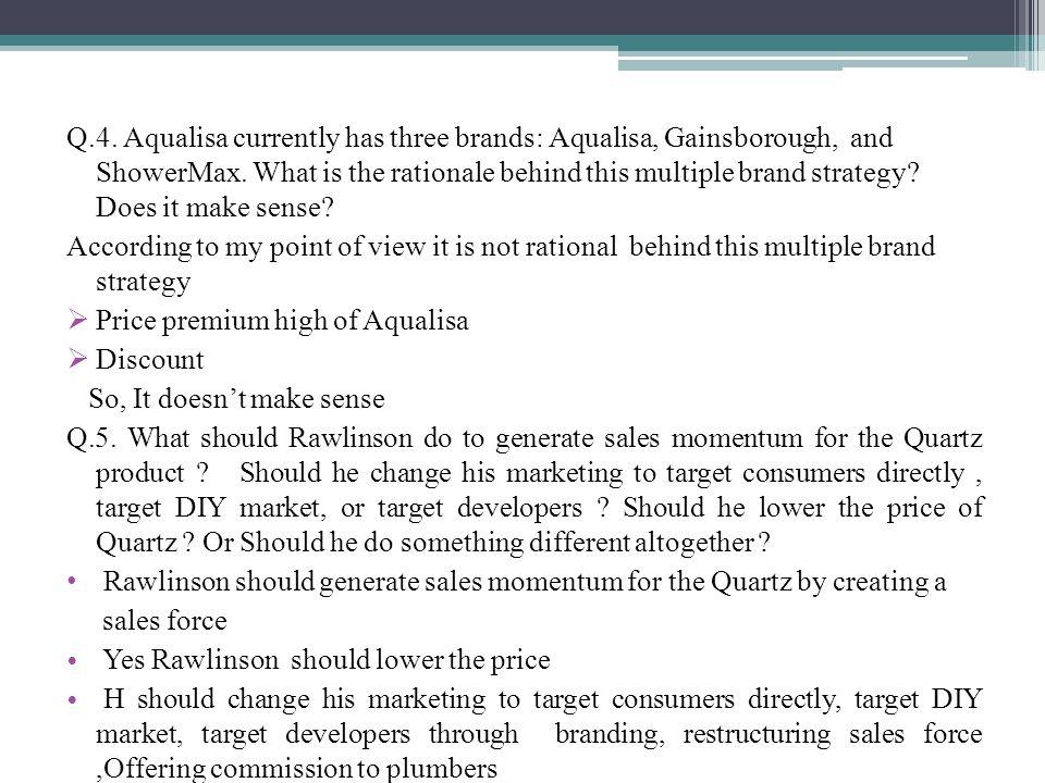 Q.4.Aqualisa currently has three brands: Aqualisa, Gainsborough, and ShowerMax.