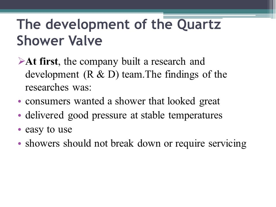 The development of the Quartz Shower Valve  At first, the company built a research and development (R & D) team.The findings of the researches was: consumers wanted a shower that looked great delivered good pressure at stable temperatures easy to use showers should not break down or require servicing