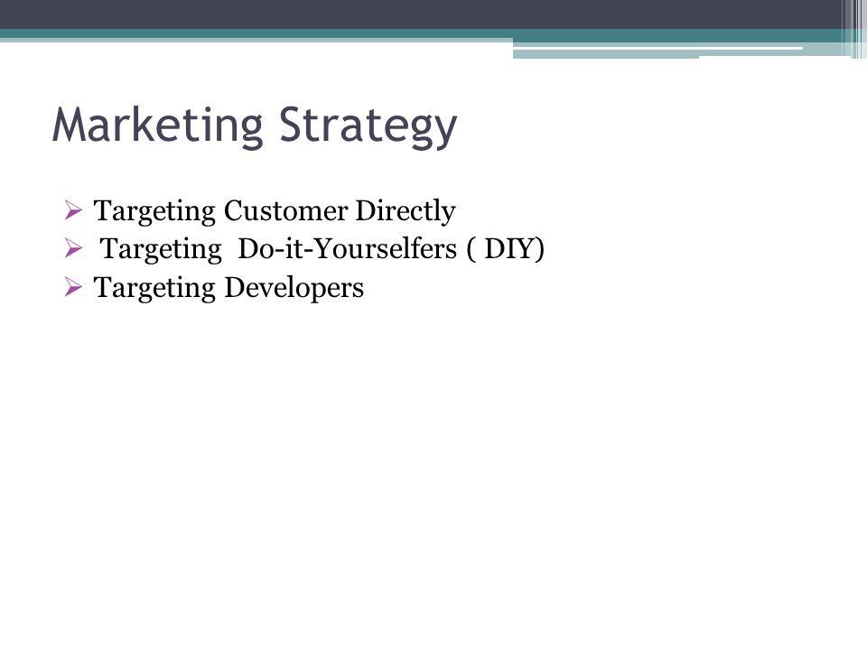 Marketing Strategy  Targeting Customer Directly  Targeting Do-it-Yourselfers ( DIY)  Targeting Developers
