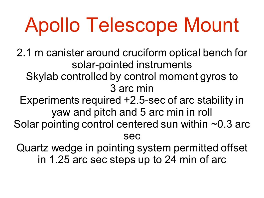 Apollo Telescope Mount 2.1 m canister around cruciform optical bench for solar-pointed instruments Skylab controlled by control moment gyros to 3 arc min Experiments required +2.5-sec of arc stability in yaw and pitch and 5 arc min in roll Solar pointing control centered sun within ~0.3 arc sec Quartz wedge in pointing system permitted offset in 1.25 arc sec steps up to 24 min of arc