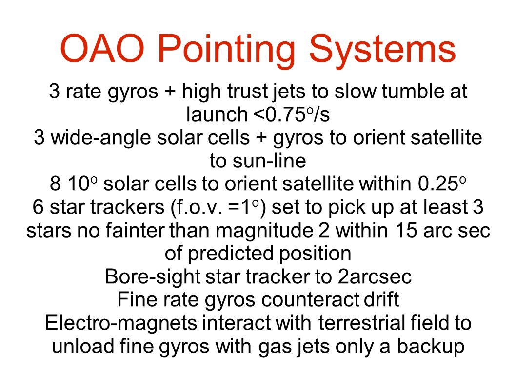 OAO Pointing Systems 3 rate gyros + high trust jets to slow tumble at launch <0.75 o /s 3 wide-angle solar cells + gyros to orient satellite to sun-line 8 10 o solar cells to orient satellite within 0.25 o 6 star trackers (f.o.v.