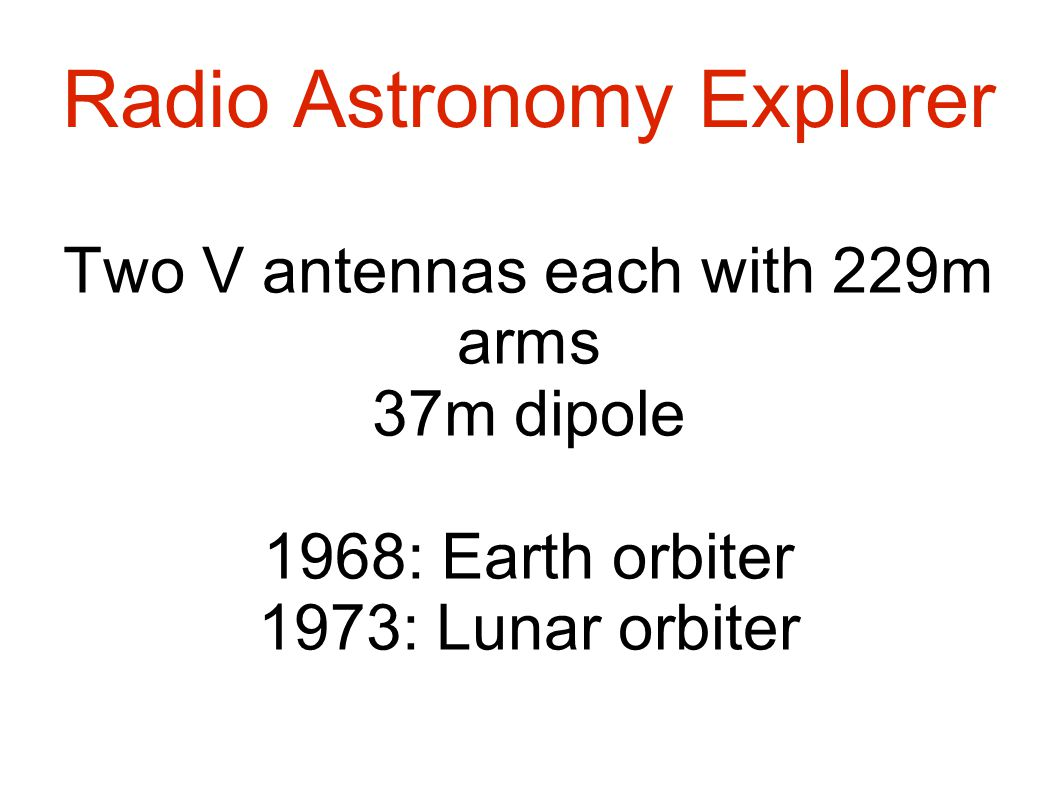 Radio Astronomy Explorer Two V antennas each with 229m arms 37m dipole 1968: Earth orbiter 1973: Lunar orbiter