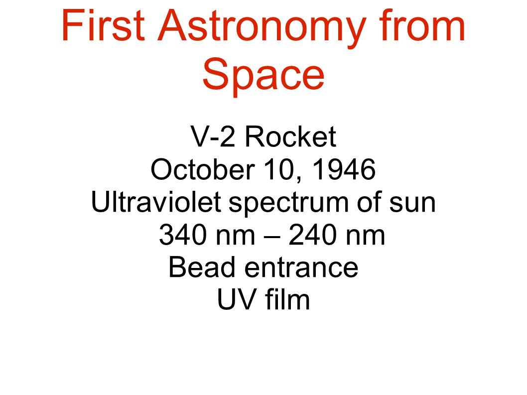 First Astronomy from Space V-2 Rocket October 10, 1946 Ultraviolet spectrum of sun 340 nm – 240 nm Bead entrance UV film