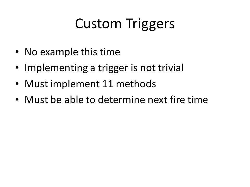 Custom Triggers No example this time Implementing a trigger is not trivial Must implement 11 methods Must be able to determine next fire time