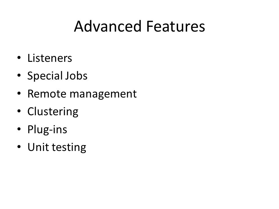 Advanced Features Listeners Special Jobs Remote management Clustering Plug-ins Unit testing