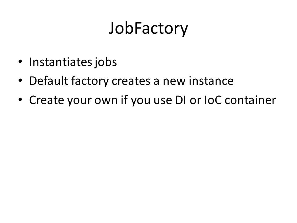 JobFactory Instantiates jobs Default factory creates a new instance Create your own if you use DI or IoC container
