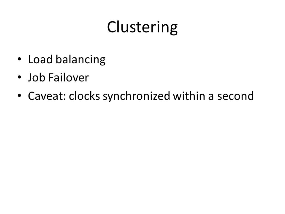 Clustering Load balancing Job Failover Caveat: clocks synchronized within a second