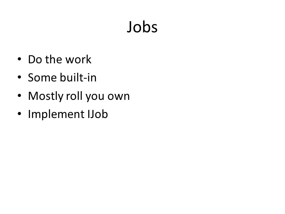 Jobs Do the work Some built-in Mostly roll you own Implement IJob
