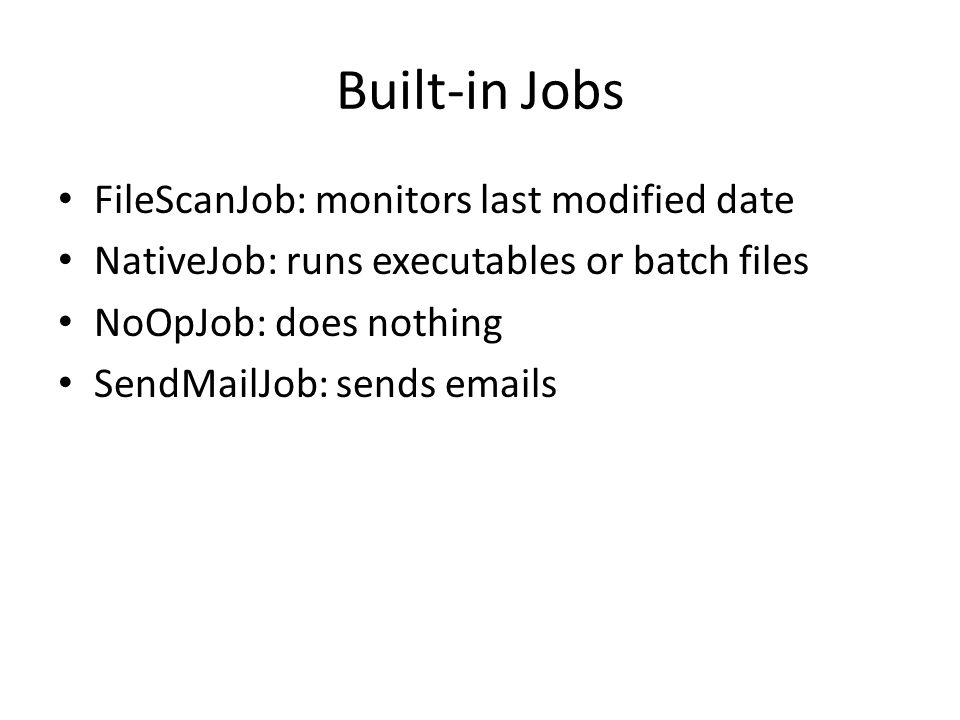Built-in Jobs FileScanJob: monitors last modified date NativeJob: runs executables or batch files NoOpJob: does nothing SendMailJob: sends emails