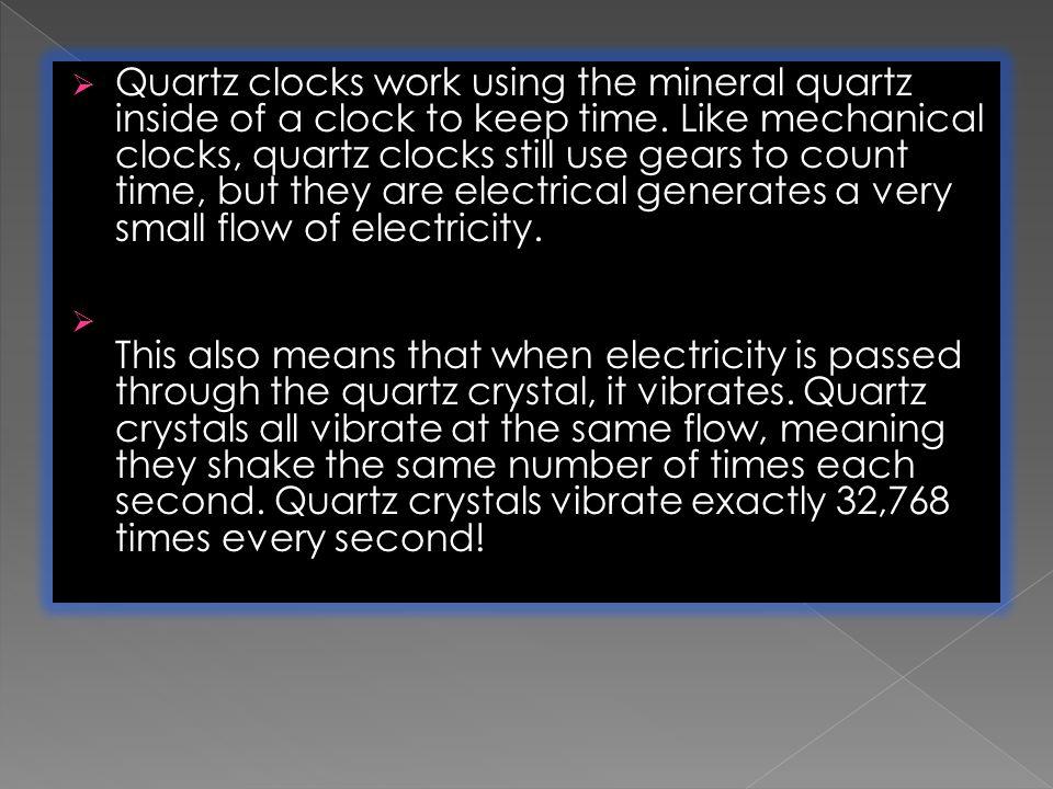  Quartz clocks work using the mineral quartz inside of a clock to keep time.