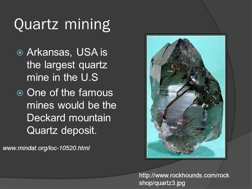 Quartzmining  Arkansas, USA is the largest quartz mine in the U.S  One of the famous mines would be the Deckard mountain Quartz deposit.