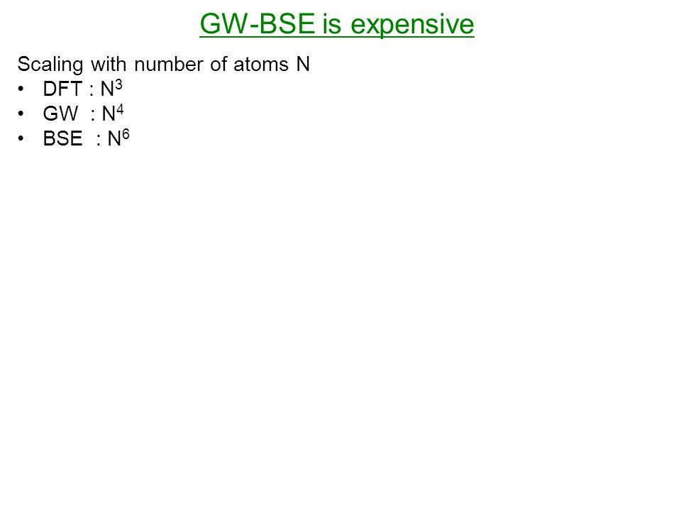 GW-BSE is expensive Scaling with number of atoms N DFT : N 3 GW : N 4 BSE : N 6