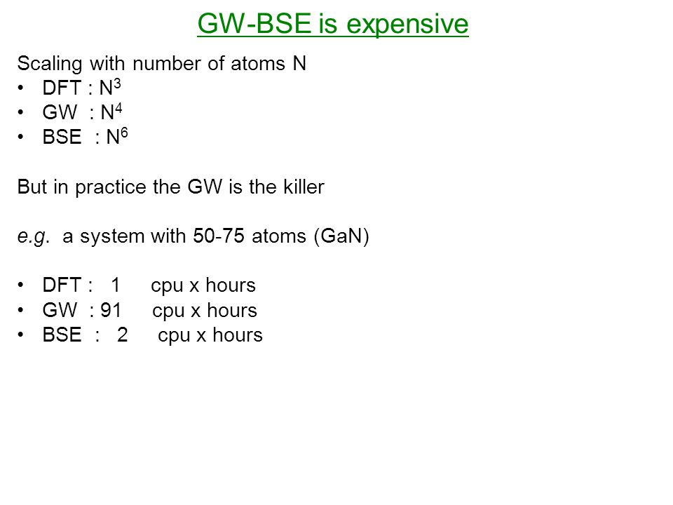 GW-BSE is expensive Scaling with number of atoms N DFT : N 3 GW : N 4 BSE : N 6 But in practice the GW is the killer e.g.