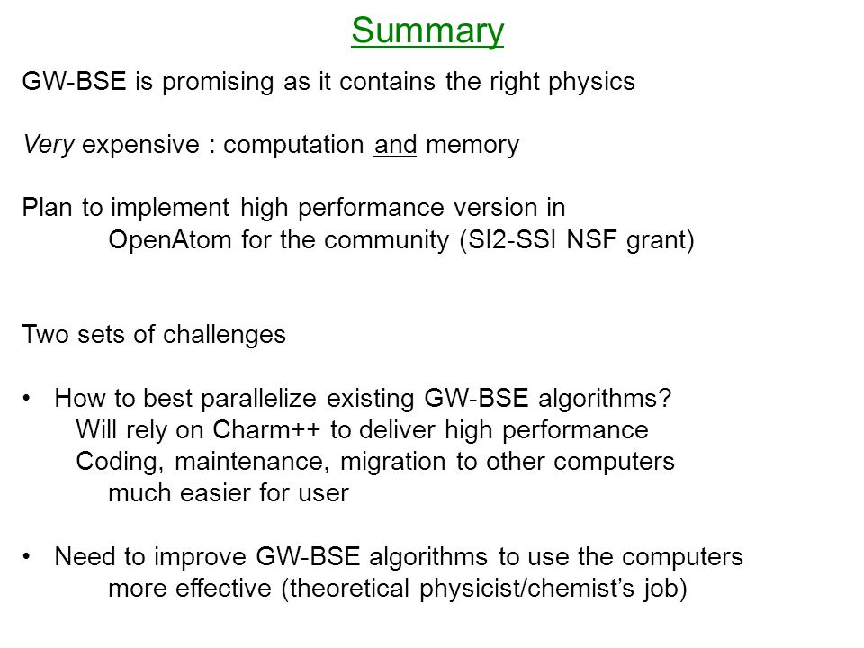 Summary GW-BSE is promising as it contains the right physics Very expensive : computation and memory Plan to implement high performance version in OpenAtom for the community (SI2-SSI NSF grant) Two sets of challenges How to best parallelize existing GW-BSE algorithms.