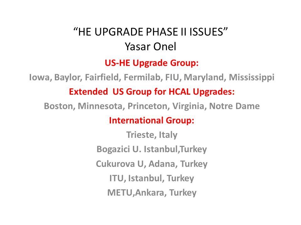 HE UPGRADE PHASE II ISSUES Yasar Onel US-HE Upgrade Group: Iowa, Baylor, Fairfield, Fermilab, FIU, Maryland, Mississippi Extended US Group for HCAL Upgrades: Boston, Minnesota, Princeton, Virginia, Notre Dame International Group: Trieste, Italy Bogazici U.