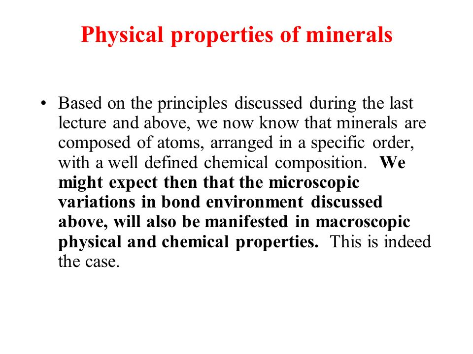 Physical properties of minerals Based on the principles discussed during the last lecture and above, we now know that minerals are composed of atoms, arranged in a specific order, with a well defined chemical composition.