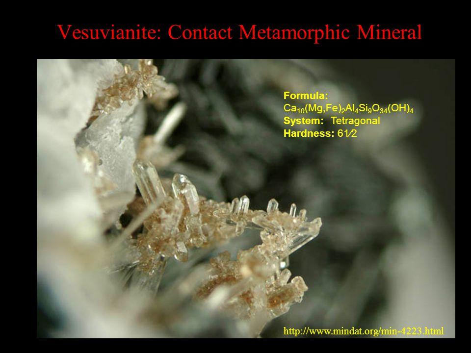 Vesuvianite: Contact Metamorphic Mineral Formula: Ca 10 (Mg,Fe) 2 Al 4 Si 9 O 34 (OH) 4 System:Tetragonal Hardness: 61⁄2 http://www.mindat.org/min-4223.html