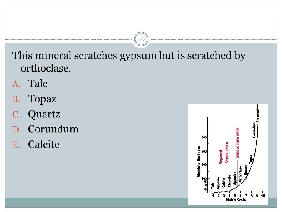 This mineral scratches gypsum but is scratched by orthoclase. A. Talc B. Topaz C. Quartz D. Corundum E. Calcite 10