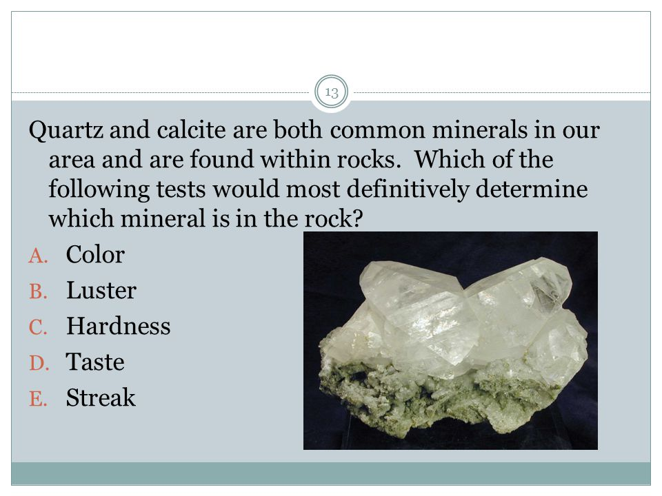 Quartz and calcite are both common minerals in our area and are found within rocks. Which of the following tests would most definitively determine whi