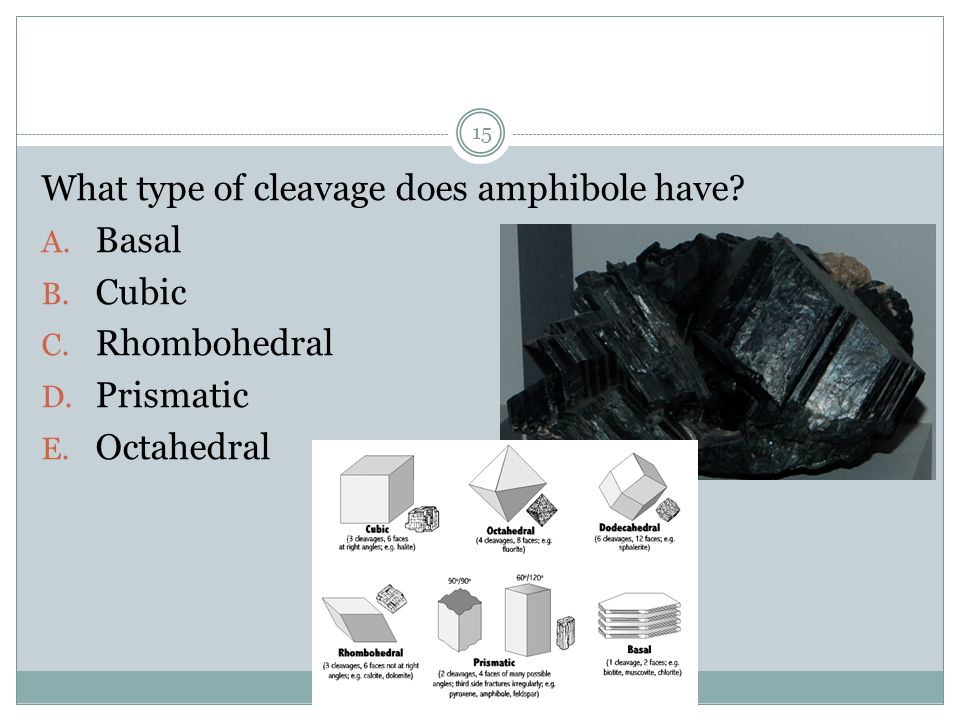 What type of cleavage does amphibole have? A. Basal B. Cubic C. Rhombohedral D. Prismatic E. Octahedral 15