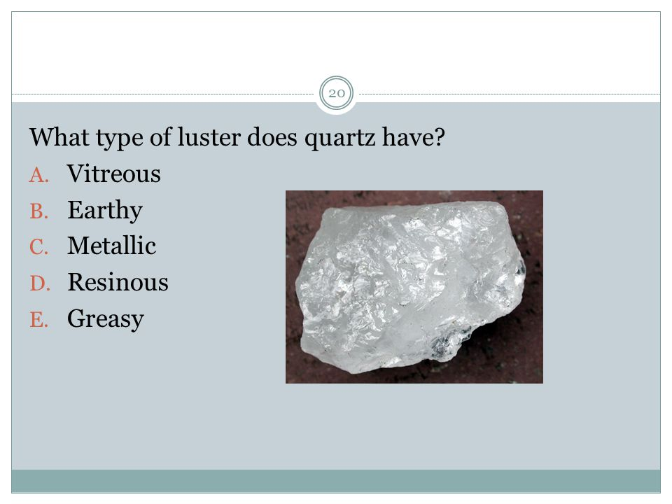 What type of luster does quartz have? A. Vitreous B. Earthy C. Metallic D. Resinous E. Greasy 20