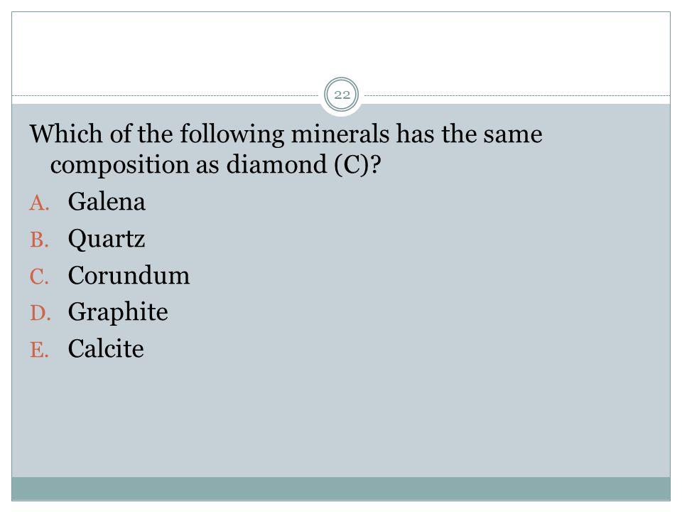 Which of the following minerals has the same composition as diamond (C)? A. Galena B. Quartz C. Corundum D. Graphite E. Calcite 22