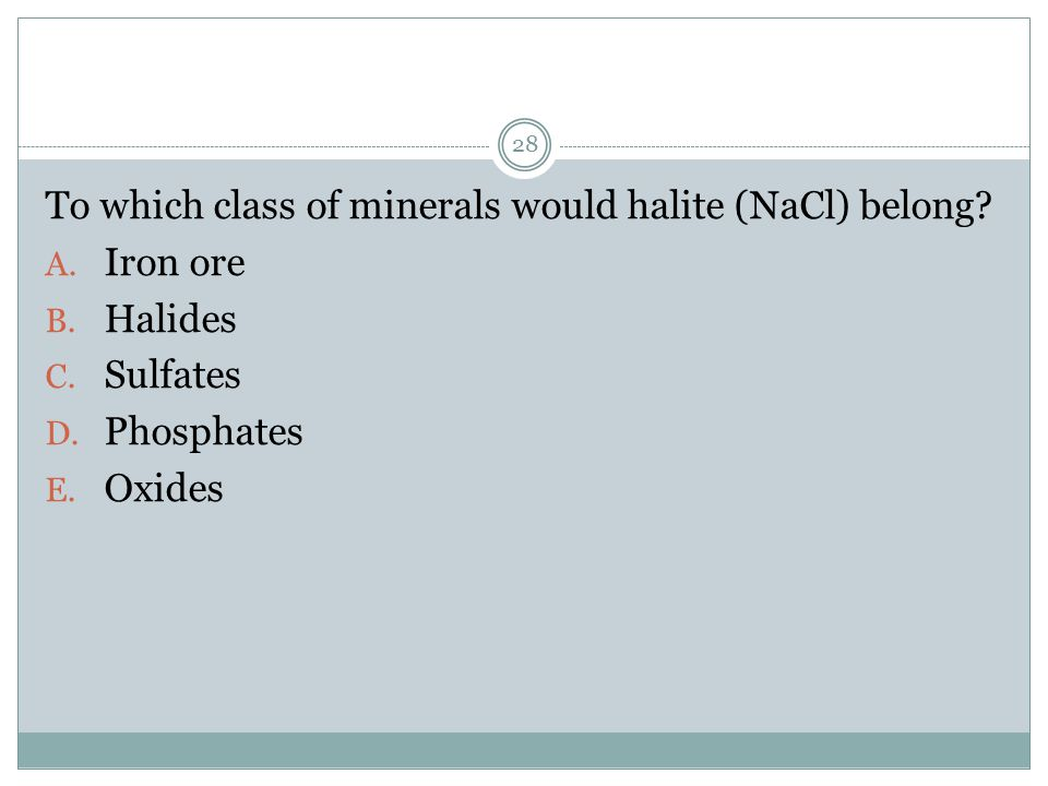 To which class of minerals would halite (NaCl) belong? A. Iron ore B. Halides C. Sulfates D. Phosphates E. Oxides 28