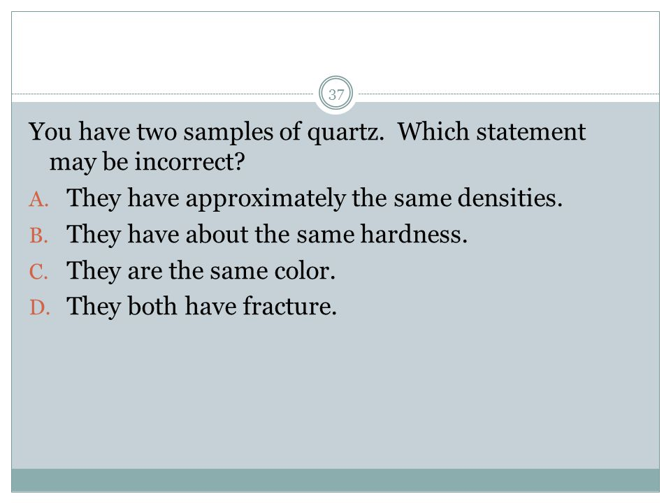You have two samples of quartz. Which statement may be incorrect? A. They have approximately the same densities. B. They have about the same hardness.