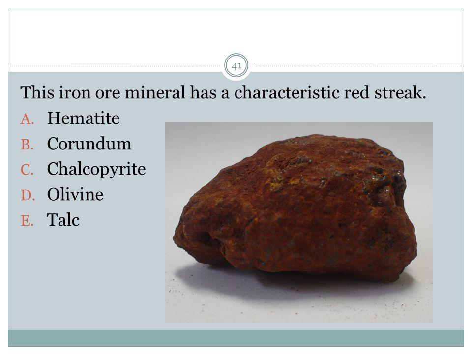 This iron ore mineral has a characteristic red streak. A. Hematite B. Corundum C. Chalcopyrite D. Olivine E. Talc 41