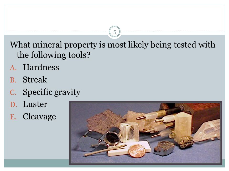 What mineral property is most likely being tested with the following tools? A. Hardness B. Streak C. Specific gravity D. Luster E. Cleavage 5