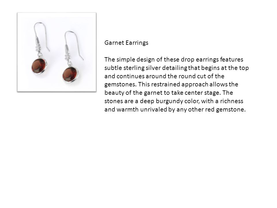 Garnet Earrings The simple design of these drop earrings features subtle sterling silver detailing that begins at the top and continues around the round cut of the gemstones.