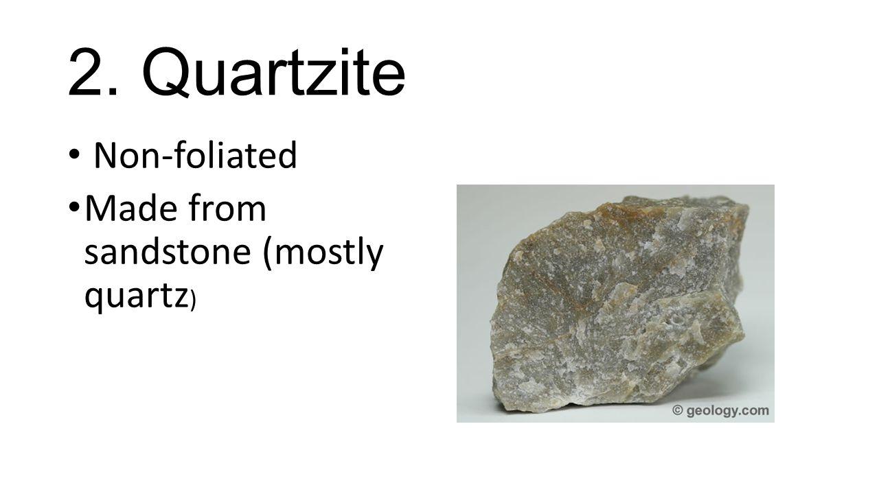 2. Quartzite Non-foliated Made from sandstone (mostly quartz )