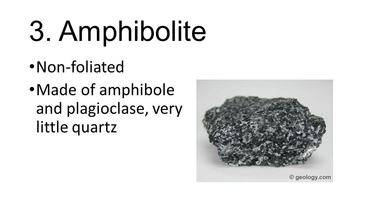 3. Amphibolite Non-foliated Made of amphibole and plagioclase, very little quartz