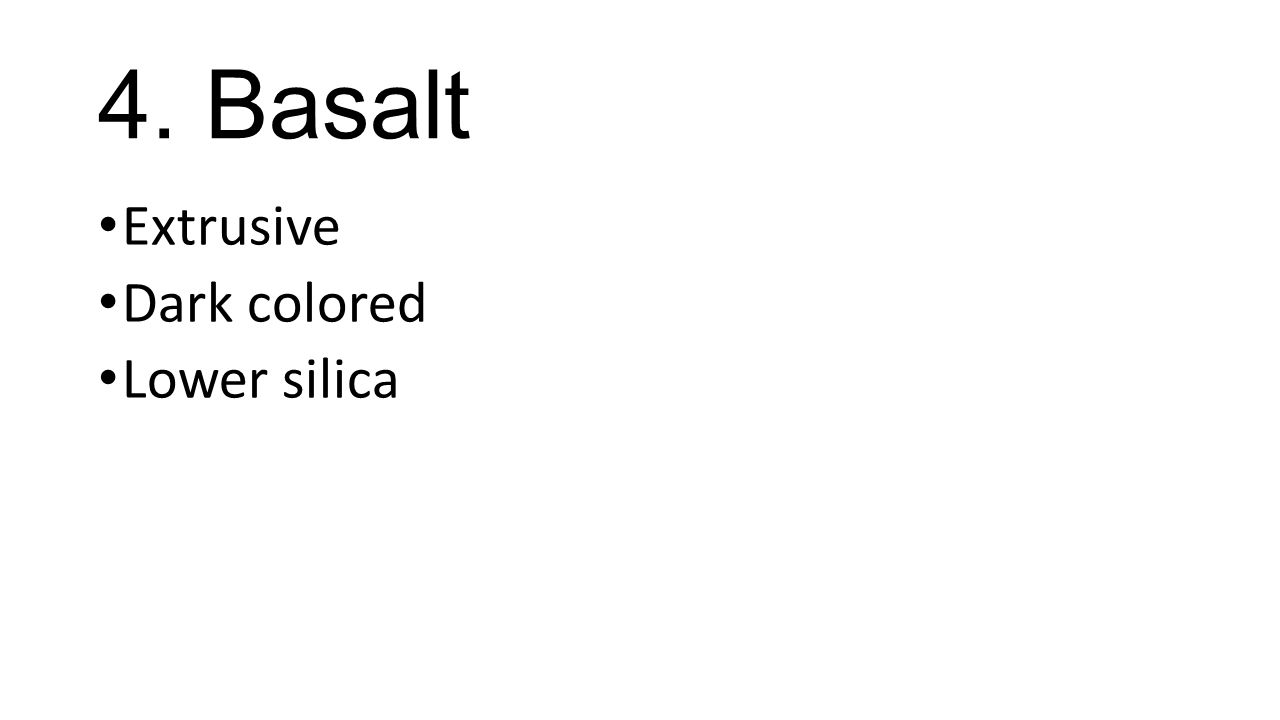 4. Basalt Extrusive Dark colored Lower silica