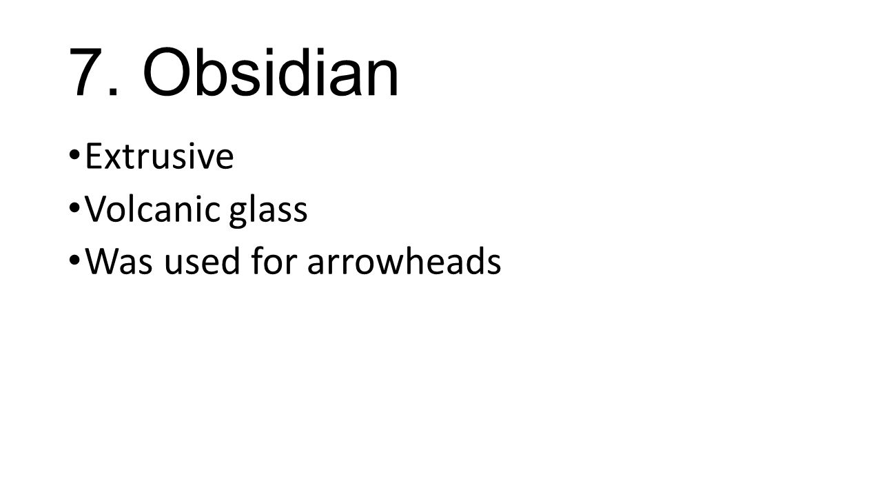 7. Obsidian Extrusive Volcanic glass Was used for arrowheads