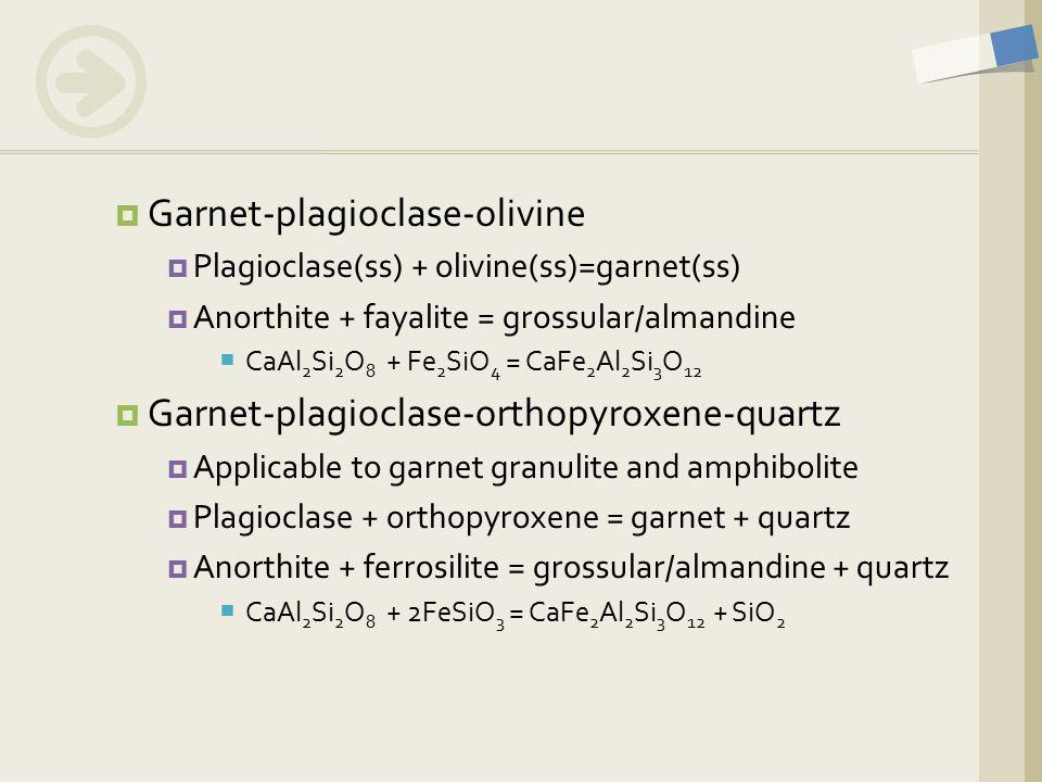  Garnet-plagioclase-olivine  Plagioclase(ss) + olivine(ss)=garnet(ss)  Anorthite + fayalite = grossular/almandine  CaAl 2 Si 2 O 8 + Fe 2 SiO 4 = CaFe 2 Al 2 Si 3 O 12  Garnet-plagioclase-orthopyroxene-quartz  Applicable to garnet granulite and amphibolite  Plagioclase + orthopyroxene = garnet + quartz  Anorthite + ferrosilite = grossular/almandine + quartz  CaAl 2 Si 2 O 8 + 2FeSiO 3 = CaFe 2 Al 2 Si 3 O 12 + SiO 2